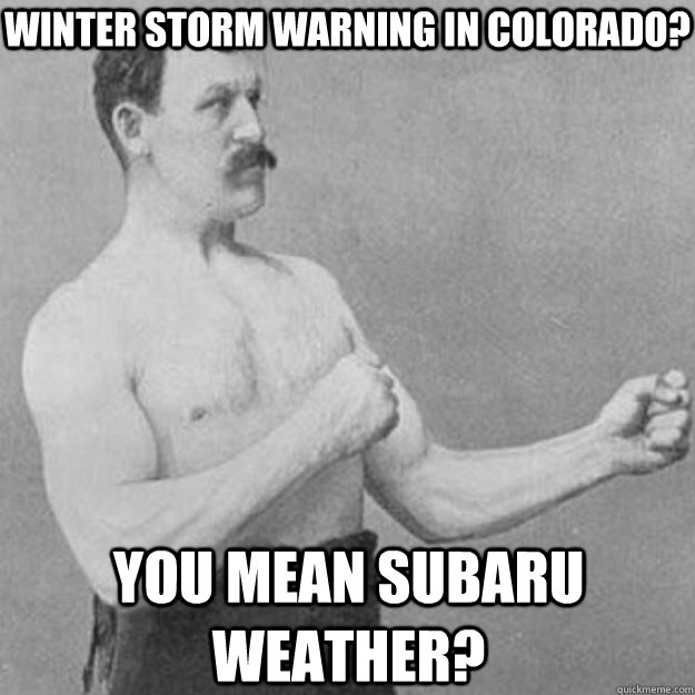 Winter Storm Warning in Colorado? You mean Subaru Weather? - Winter Storm Warning in Colorado? You mean Subaru Weather?  overly manly man