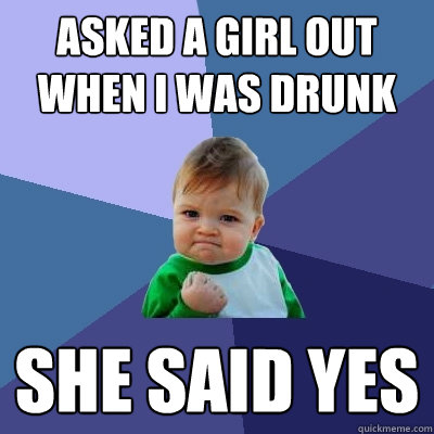 Asked a girl out when I was drunk She said Yes - Asked a girl out when I was drunk She said Yes  Success Kid