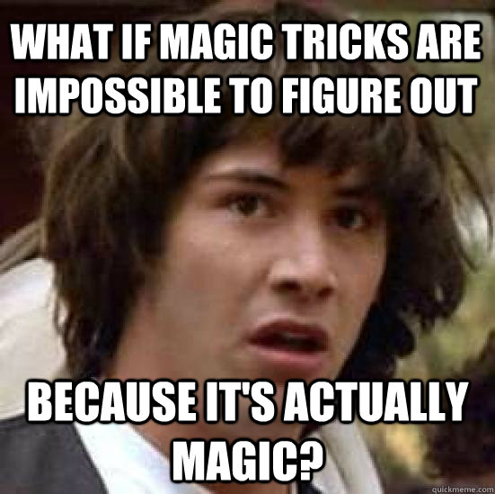 What if Magic tricks are impossible to figure out Because it's actually magic? - What if Magic tricks are impossible to figure out Because it's actually magic?  conspiracy keanu