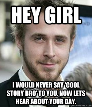 Hey girl I would never say 'cool story bro' to you. Now lets hear about your day. - Hey girl I would never say 'cool story bro' to you. Now lets hear about your day.  Misc