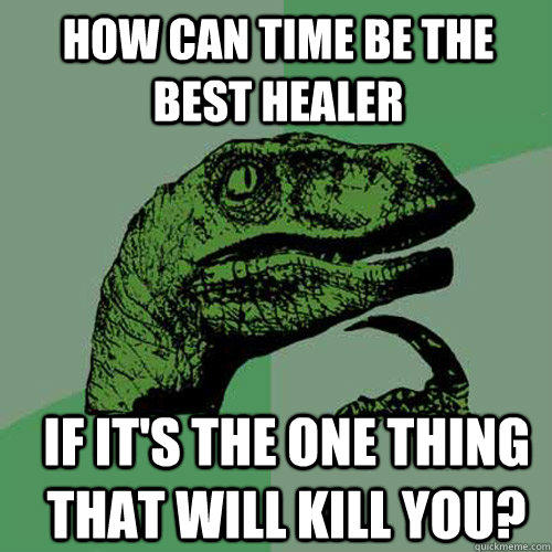 How can time be the best healer If it's the one thing that will kill you? - How can time be the best healer If it's the one thing that will kill you?  Philosoraptor