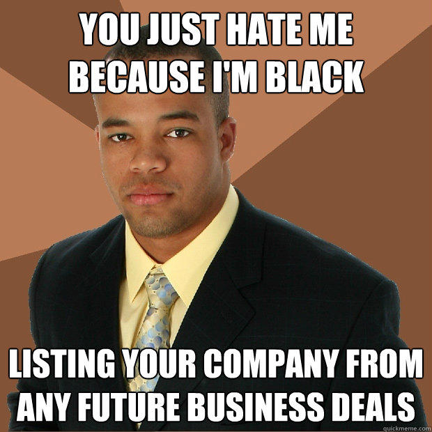 you just hate me because i'm black listing your company from any future business deals - you just hate me because i'm black listing your company from any future business deals  Successful Black Man