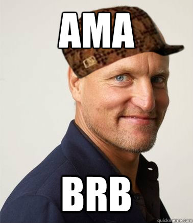 AMA  BRB  Scumbag Woody Harrelson