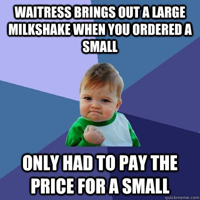 waitress brings out a large milkshake when you ordered a small  only had to pay the price for a small  Success Kid