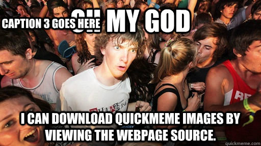 oh my god i can download quickmeme images by viewing the webpage source. Caption 3 goes here - oh my god i can download quickmeme images by viewing the webpage source. Caption 3 goes here  Sudden Clarity Clarence