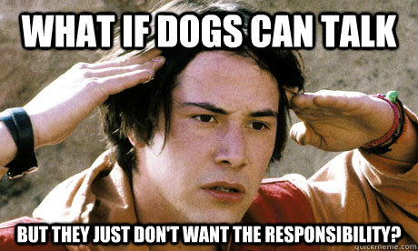 What if dogs can talk But they just don't want the responsibility? - What if dogs can talk But they just don't want the responsibility?  conspiracy keanu
