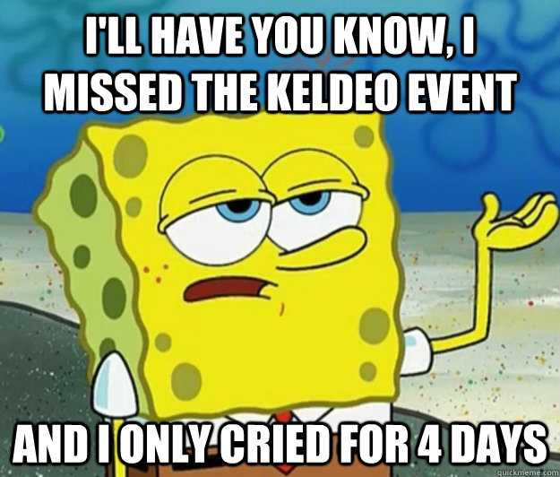 I'll have you know, I missed the keldeo event And I only cried for 4 days - I'll have you know, I missed the keldeo event And I only cried for 4 days  Tough Spongebob