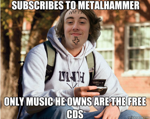 Subscribes to metalhammer only music he owns are the free cds