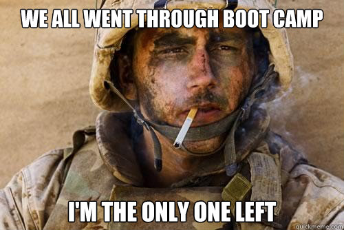 We all went through boot camp i'm the only one left