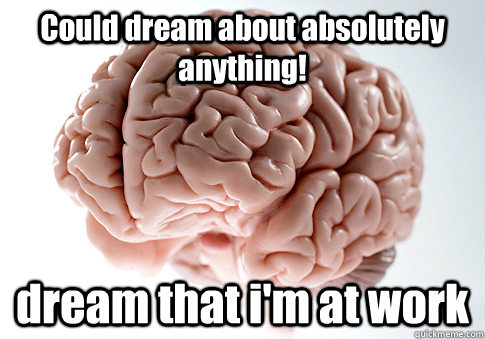 Could dream about absolutely anything! dream that i'm at work - Could dream about absolutely anything! dream that i'm at work  Scumbag Brain