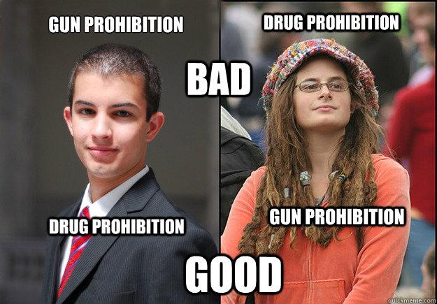 Gun Prohibition Drug Prohibition Bad Drug Prohibition Gun Prohibition Good  College Liberal Vs College Conservative