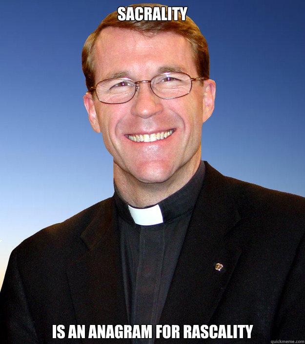 sacrality is an anagram for rascality  Scumbag Catholic Priest