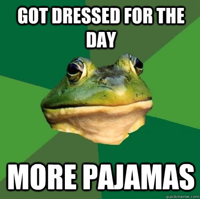 Got dressed for the day more pajamas - Got dressed for the day more pajamas  Foul Bachelor Frog
