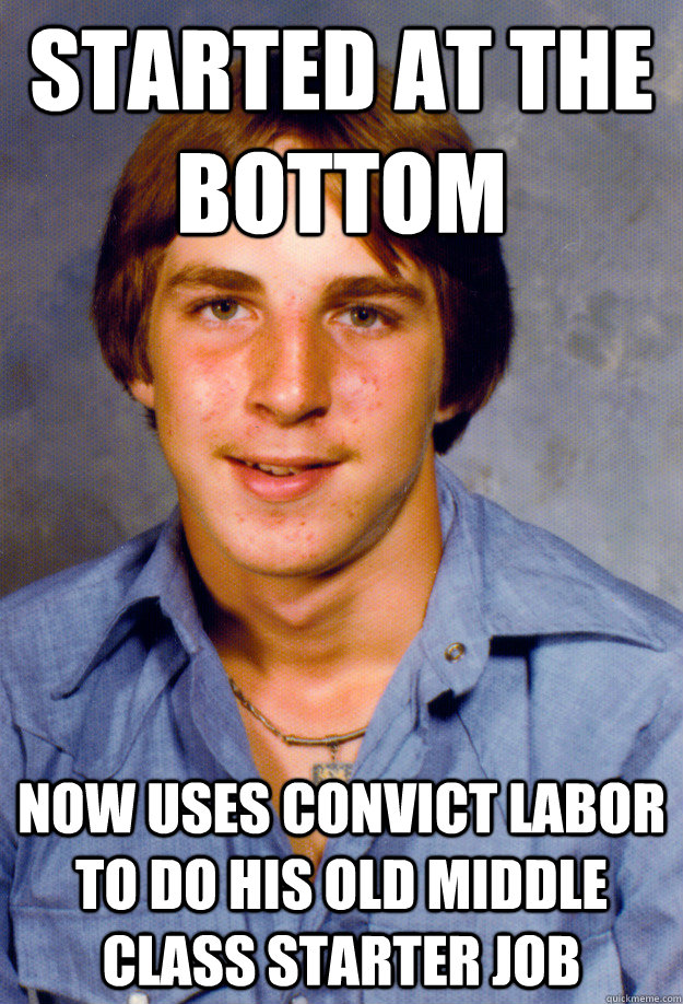 Started at the bottom Now uses convict labor to do his old middle class starter job - Started at the bottom Now uses convict labor to do his old middle class starter job  Old Economy Steven