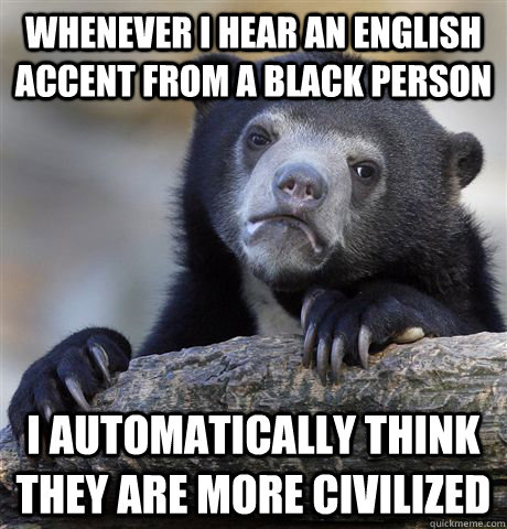 Whenever I hear an English accent from a Black person I automatically think they are more civilized - Whenever I hear an English accent from a Black person I automatically think they are more civilized  Confession Bear