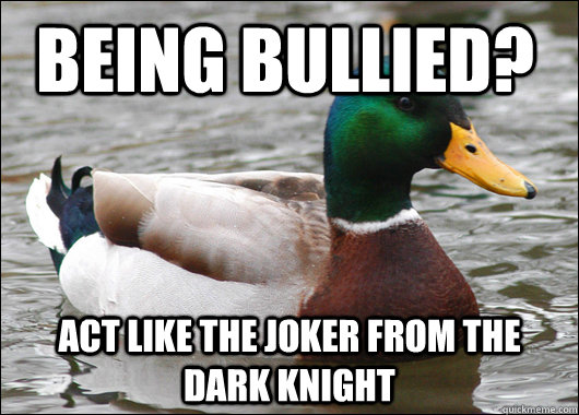Being bullied? Act like the joker from the dark knight - Being bullied? Act like the joker from the dark knight  Actual Advice Mallard