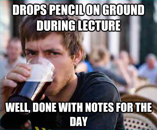 Drops pencil on ground during lecture Well, done with notes for the day - Drops pencil on ground during lecture Well, done with notes for the day  Lazy College Senior