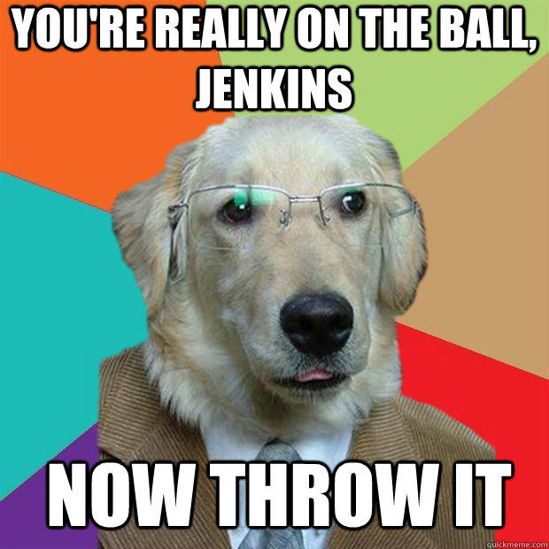 You're really on the ball, Jenkins Now throw it  Business Dog