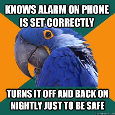 Knows alarm on phone is set correctly  Turns it off and back on nightly just to be safe - Knows alarm on phone is set correctly  Turns it off and back on nightly just to be safe  Paranoid Parrot