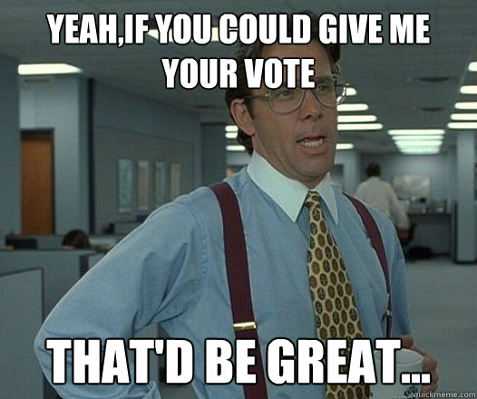 YEAH,IF YOU COULD GIVE ME YOUR VOTE THAT'D BE GREAT...