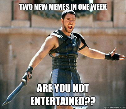 two new memes in one week are you not entertained??
