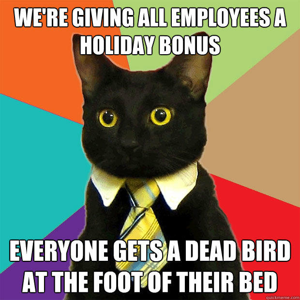 We're giving all employees a holiday bonus everyone gets a dead bird at the foot of their bed - We're giving all employees a holiday bonus everyone gets a dead bird at the foot of their bed  Business Cat
