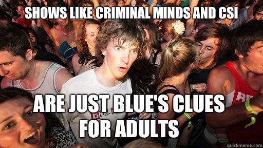Shows like Criminal Minds And CSI  Are just Blue's Clues  for adults - Shows like Criminal Minds And CSI  Are just Blue's Clues  for adults  Sudden Clarity Clarence