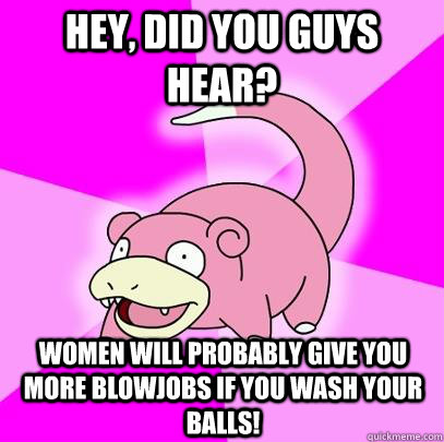 Hey, did you guys hear? Women will probably give you more blowjobs if you wash your balls! - Hey, did you guys hear? Women will probably give you more blowjobs if you wash your balls!  Misc