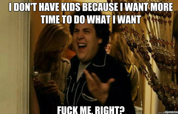 I don't have kids because I want more time to do what I want FUCK ME, RIGHT? - I don't have kids because I want more time to do what I want FUCK ME, RIGHT?  Misc