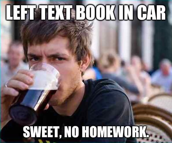 Left text book in car Sweet, no homework. - Left text book in car Sweet, no homework.  Lazy College Senior
