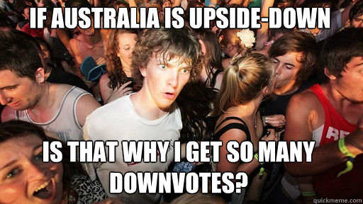 If Australia is upside-down Is that why I get so many downvotes? - If Australia is upside-down Is that why I get so many downvotes?  Sudden Clarity Clarence