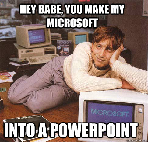 hey babe, you make my microsoft into a powerpoint  Dreamy Bill Gates