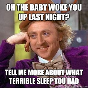 Oh the baby woke you up last night? Tell me more about what terrible sleep you had