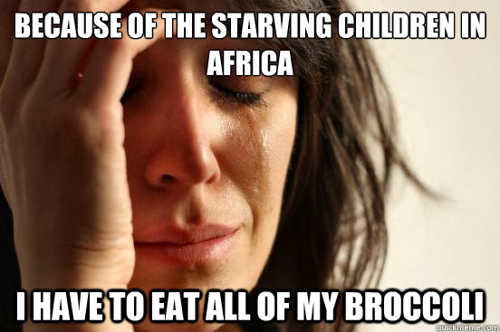 Because of the starving children in Africa I have to eat all of my broccoli - Because of the starving children in Africa I have to eat all of my broccoli  First World Problems