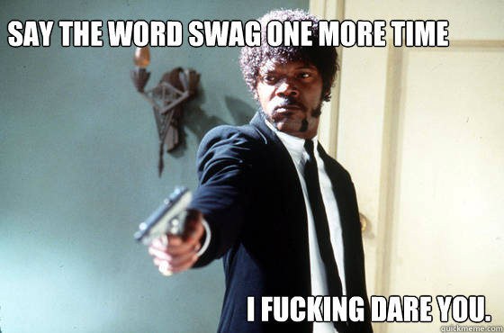 Say the word Swag one more time I fucking dare you.