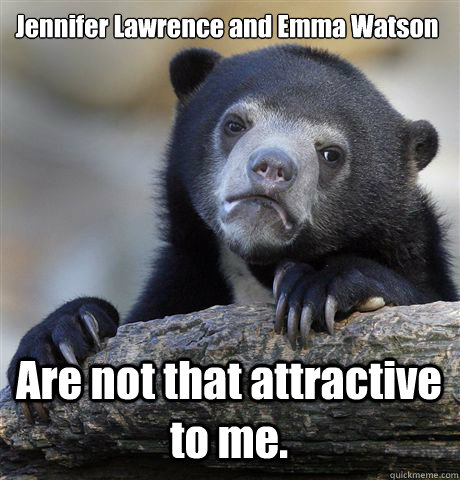 Jennifer Lawrence and Emma Watson Are not that attractive to me. - Jennifer Lawrence and Emma Watson Are not that attractive to me.  Confession Bear