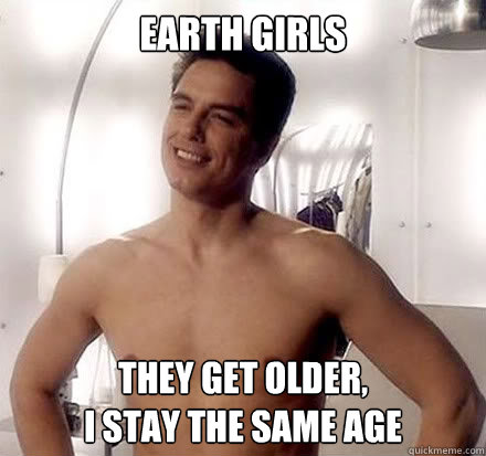 Earth Girls They get older,  I stay the same age - Earth Girls They get older,  I stay the same age  jack harkness slut