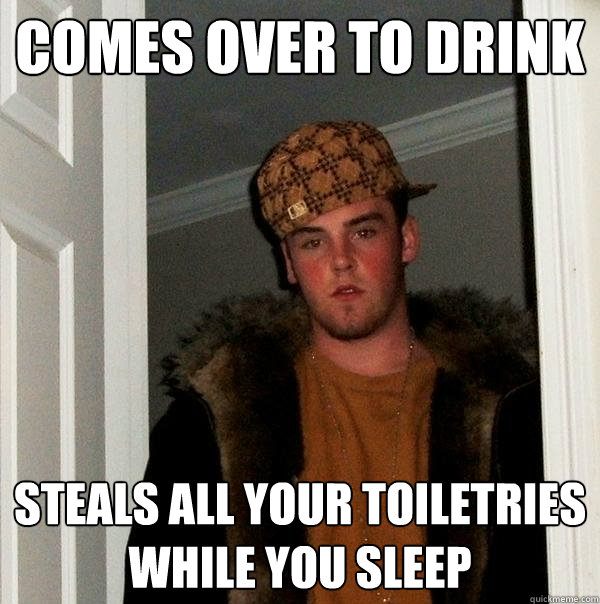 Comes over to drink steals all your toiletries while you sleep - Comes over to drink steals all your toiletries while you sleep  Scumbag Steve