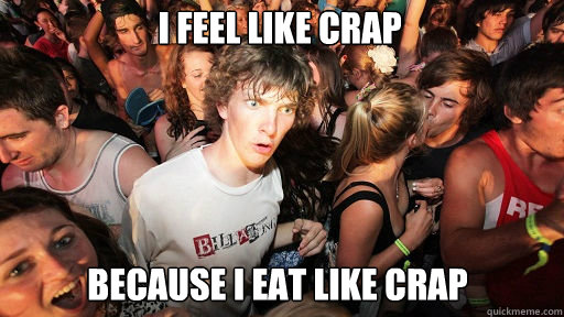 I feel like crap Because I eat like crap - I feel like crap Because I eat like crap  Sudden Clarity Clarence
