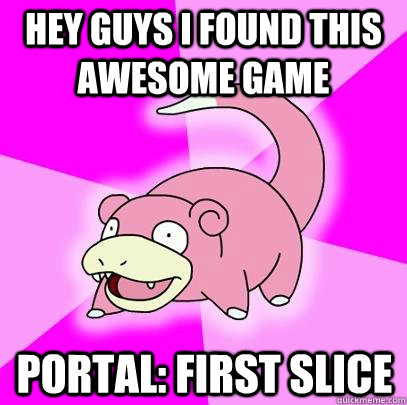 HEY GUYS I found this awesome game portal: first slice - HEY GUYS I found this awesome game portal: first slice  Slowpoke