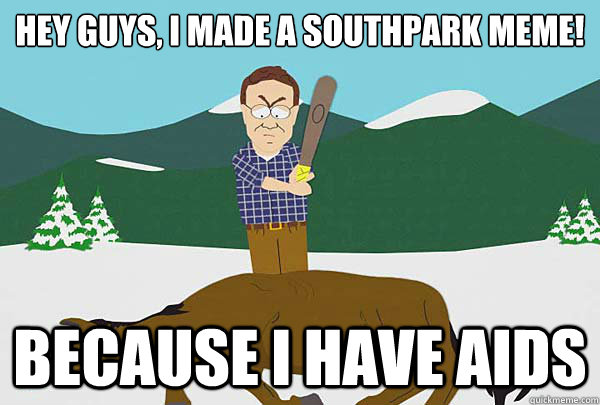 Hey guys, I made a southpark meme! because i have aids - Hey guys, I made a southpark meme! because i have aids  Southpark Beating a dead horse