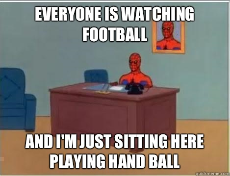 Everyone is watching football And I'm just sitting here playing hand ball - Everyone is watching football And I'm just sitting here playing hand ball  Im just sitting here masturbating