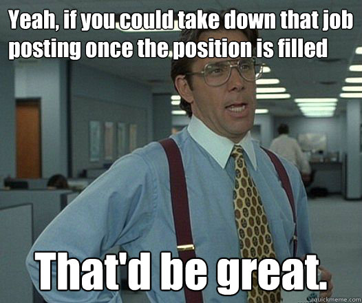 Yeah, if you could take down that job posting once the position is filled That'd be great.  - Yeah, if you could take down that job posting once the position is filled That'd be great.   Bill Lumbergh - Thatd be great.