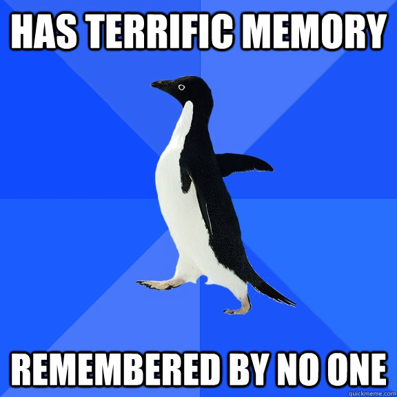has terrific memory remembered by no one - has terrific memory remembered by no one  Socially Awkward Penguin
