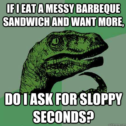 if i eat a messy barbeque sandwich and want more, do i ask for sloppy seconds?  Philosoraptor