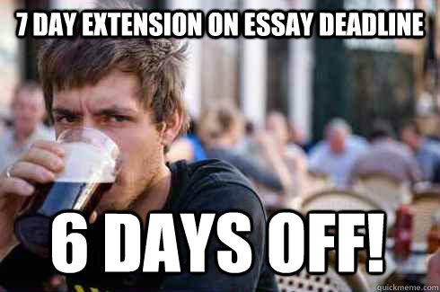7 day extension on essay deadline 6 days off! - 7 day extension on essay deadline 6 days off!  Lazy College Senior