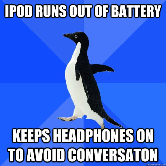 Ipod runs out of battery keeps headphones on to avoid conversaton - Ipod runs out of battery keeps headphones on to avoid conversaton  Socially Awkward Penguin