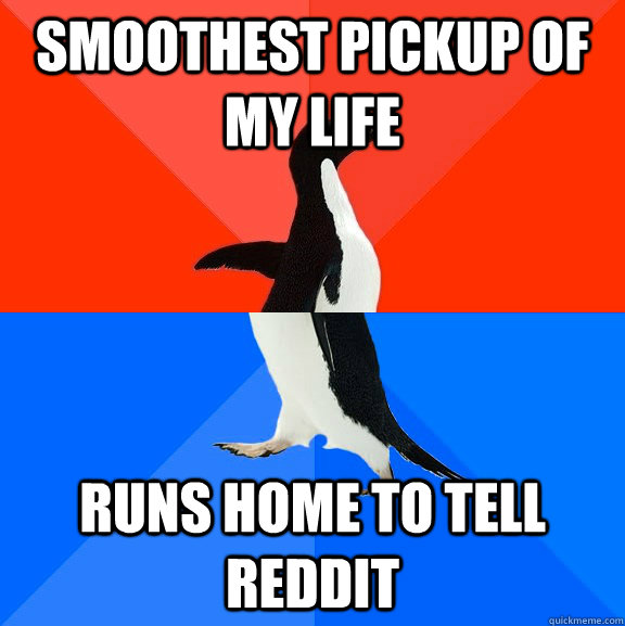 Smoothest pickup of my life Runs home to tell reddit - Smoothest pickup of my life Runs home to tell reddit  Socially Awesome Awkward Penguin