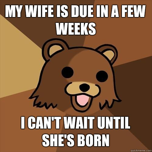 My wife is due in a few weeks I can't wait until she's born - My wife is due in a few weeks I can't wait until she's born  Pedobear