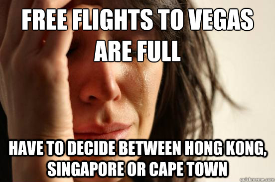Free flights to Vegas are full Have to decide between Hong Kong, Singapore or Cape Town - Free flights to Vegas are full Have to decide between Hong Kong, Singapore or Cape Town  First World Problems